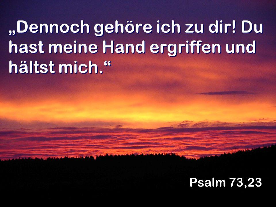 Dennoch gehöre ich zu dir! Du hast meine Hand ergriffen und hältst mich. Psalm 73,23
