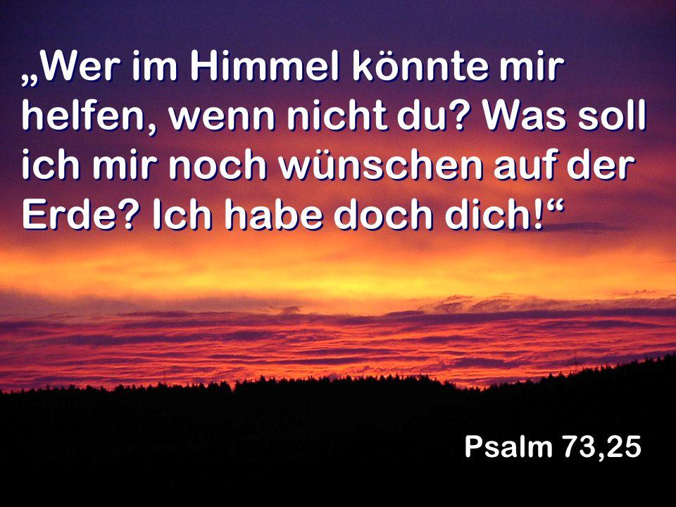 Wer im Himmel könnte mir helfen, wenn nicht du? Was soll ich mir noch wünschen auf der Erde? Ich habe doch dich! Psalm 73,25