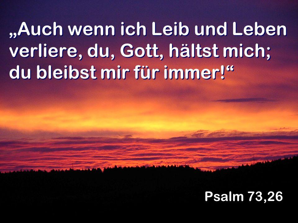 Auch wenn ich Leib und Leben verliere, du, Gott, hältst mich; du bleibst mir für immer! Psalm 73,26