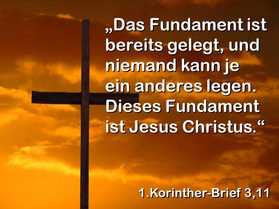 Das Fundament ist bereits gelegt, und niemand kann je ein anderes legen. Dieses Fundament ist Jesus Christus. 1.Korinther-Brief 3,11