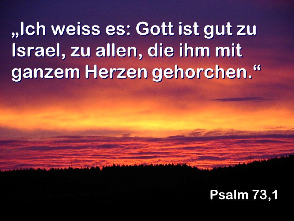 Ich weiss es: Gott ist gut zu Israel, zu allen, die ihm mit ganzem Herzen gehorchen. Psalm 73,1