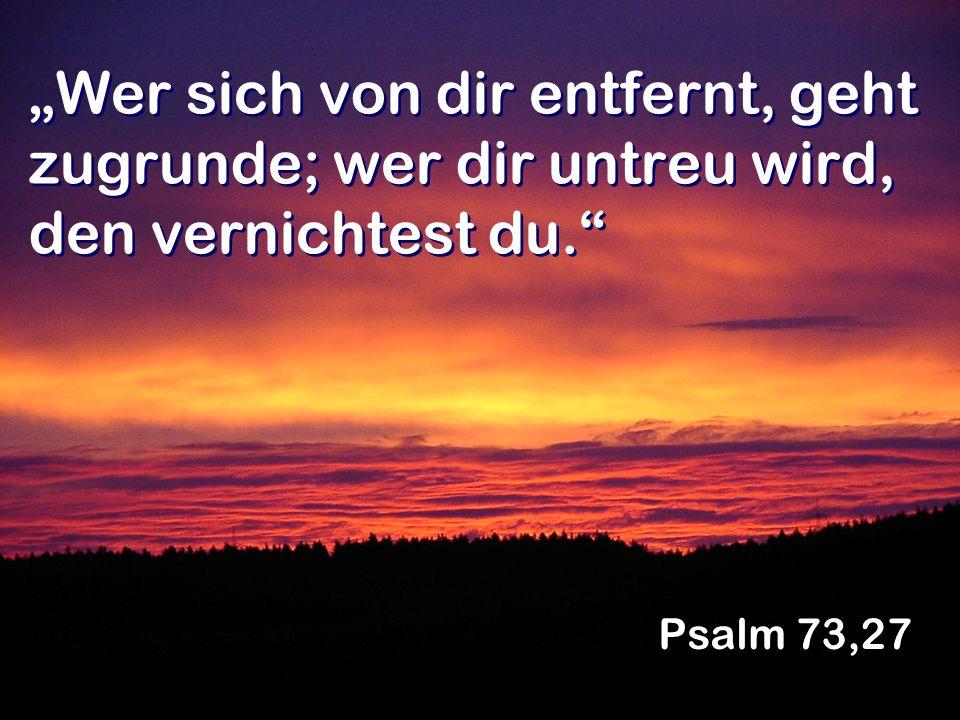 Wer sich von dir entfernt, geht zugrunde; wer dir untreu wird, den vernichtest du. Psalm 73,27