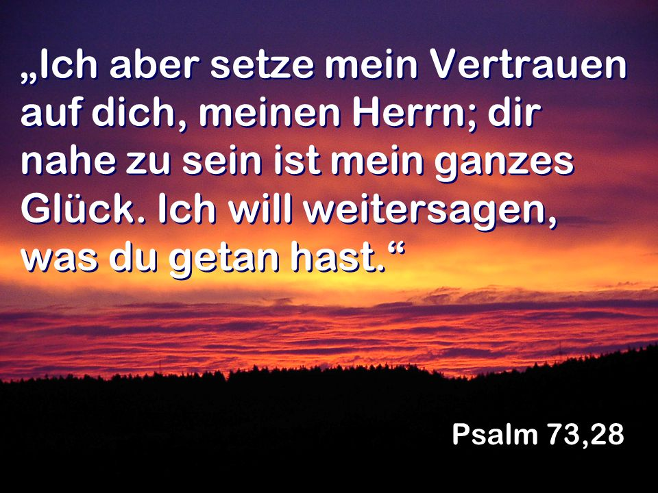 Ich aber setze mein Vertrauen auf dich, meinen Herrn; dir nahe zu sein ist mein ganzes Glück. Ich will weitersagen, was du getan hast. Psalm 73,28