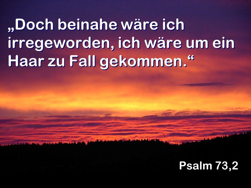 Doch beinahe wäre ich irregeworden, ich wäre um ein Haar zu Fall gekommen. Psalm 73,2