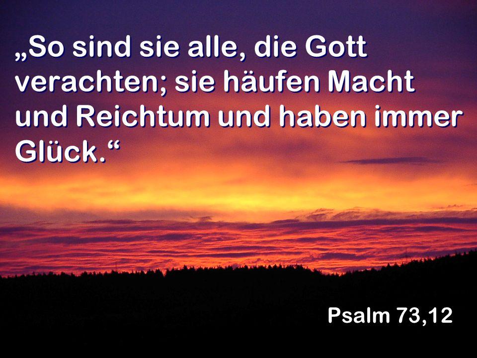 So sind sie alle, die Gott verachten; sie häufen Macht und Reichtum und haben immer Glück. Psalm 73,12