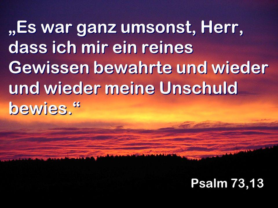 Es war ganz umsonst, Herr, dass ich mir ein reines Gewissen bewahrte und wieder und wieder meine Unschuld bewies. Psalm 73,13