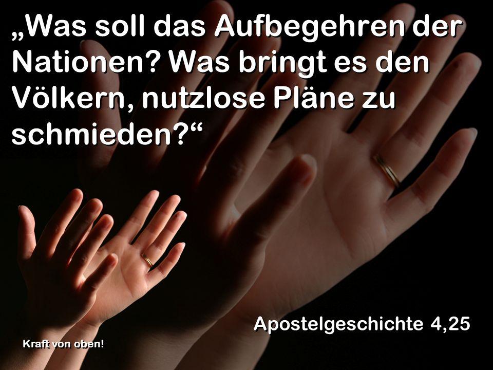 Was soll das Aufbegehren der Nationen? Was bringt es den Völkern, nutzlose Pläne zu schmieden? Apostelgeschichte 4,25 Kraft von oben!