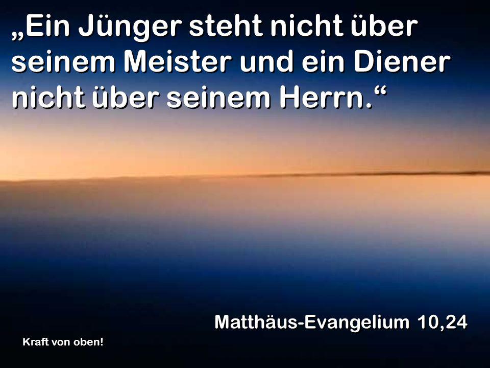 Ein Jünger steht nicht über seinem Meister und ein Diener nicht über seinem Herrn. Matthäus-Evangelium 10,24 Kraft von oben!