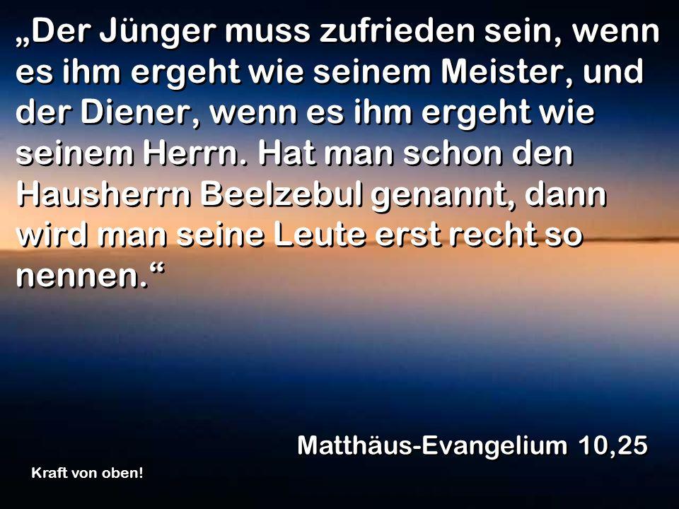 Der Jünger muss zufrieden sein, wenn es ihm ergeht wie seinem Meister, und der Diener, wenn es ihm ergeht wie seinem Herrn. Hat man schon den Hausherr
