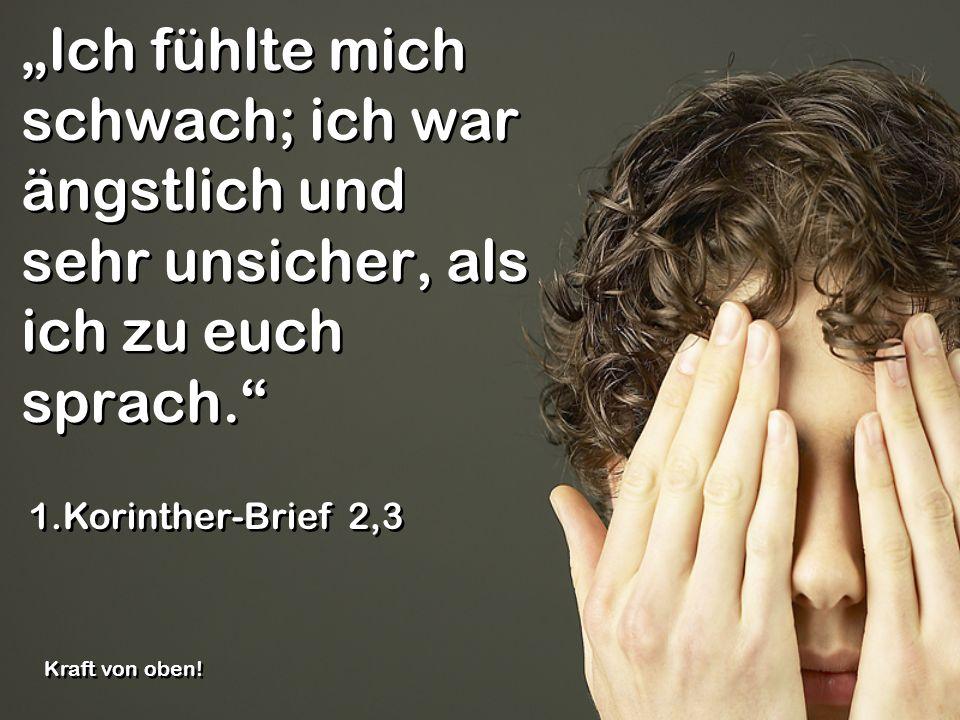 Ich fühlte mich schwach; ich war ängstlich und sehr unsicher, als ich zu euch sprach. 1.Korinther-Brief 2,3 Kraft von oben!