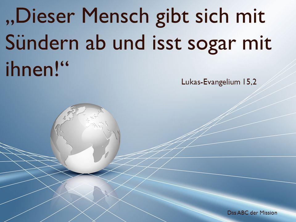 Dieser Mensch gibt sich mit Sündern ab und isst sogar mit ihnen! Lukas-Evangelium 15,2 Das ABC der Mission