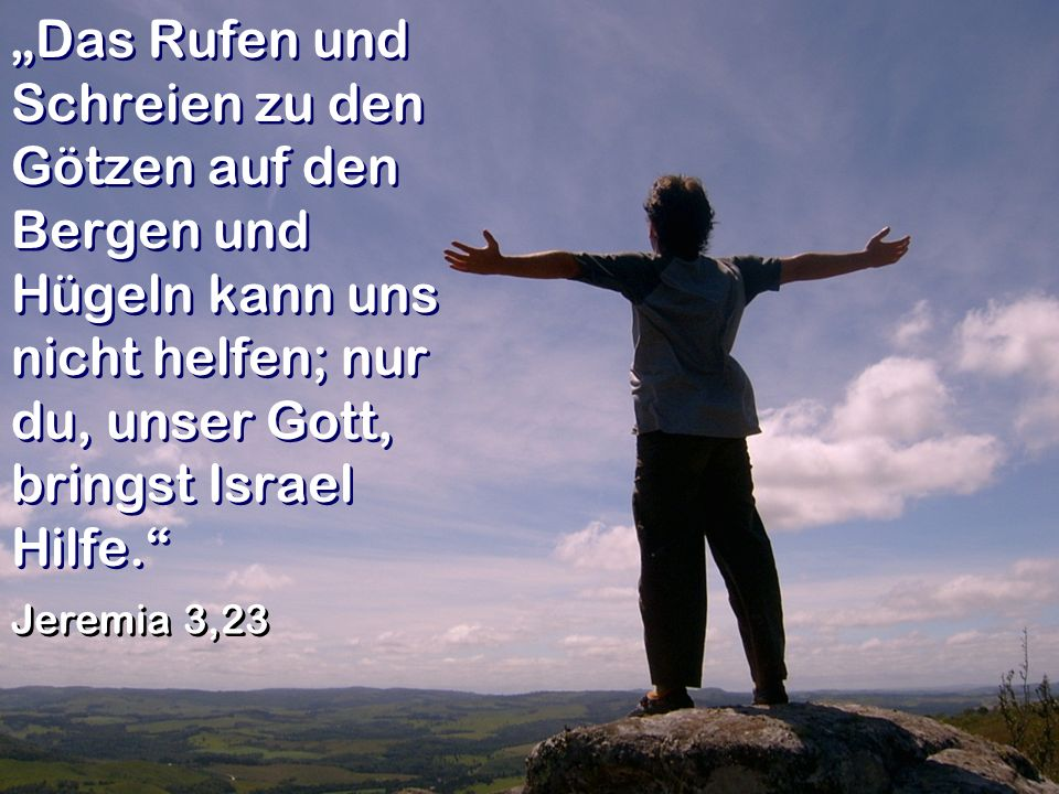 Das Rufen und Schreien zu den Götzen auf den Bergen und Hügeln kann uns nicht helfen; nur du, unser Gott, bringst Israel Hilfe. Jeremia 3,23