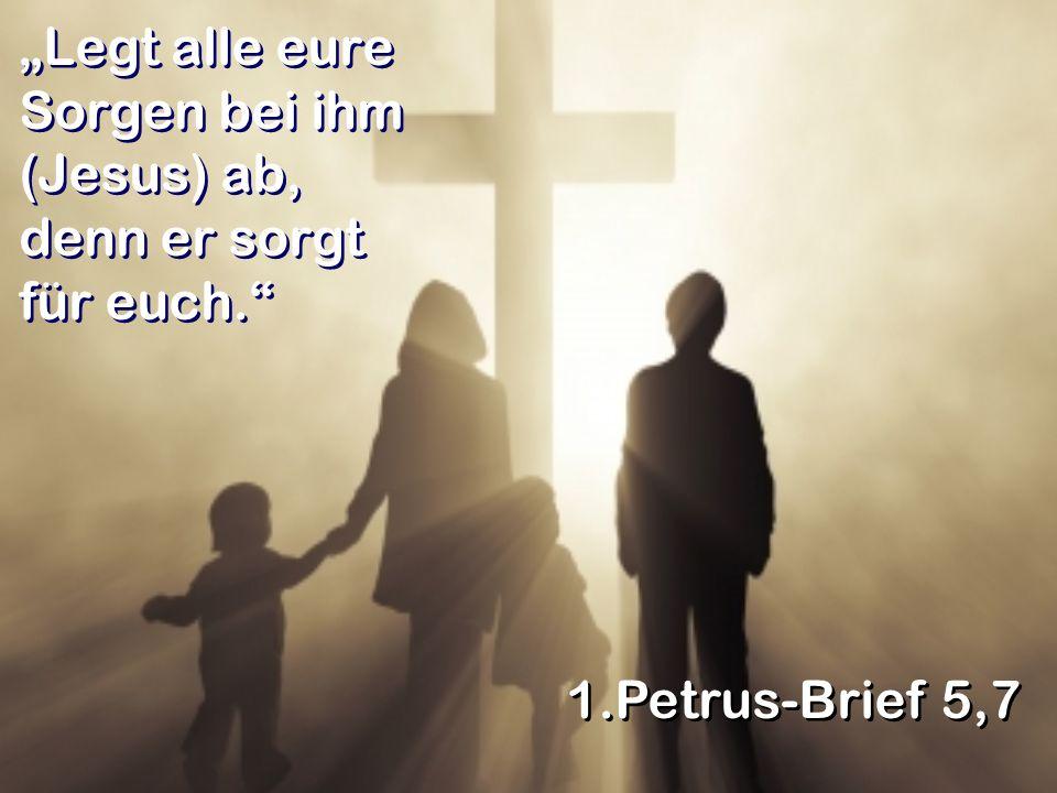 Legt alle eure Sorgen bei ihm (Jesus) ab, denn er sorgt für euch. 1.Petrus-Brief 5,7