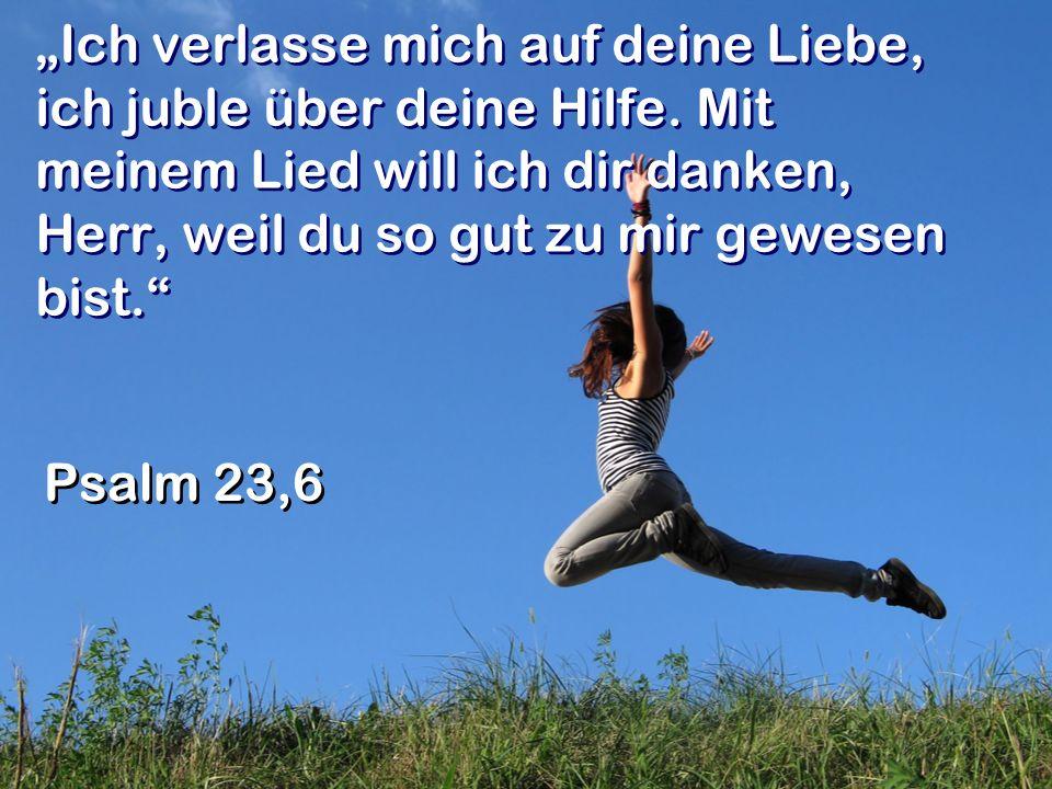 Ich verlasse mich auf deine Liebe, ich juble über deine Hilfe. Mit meinem Lied will ich dir danken, Herr, weil du so gut zu mir gewesen bist. Psalm 23