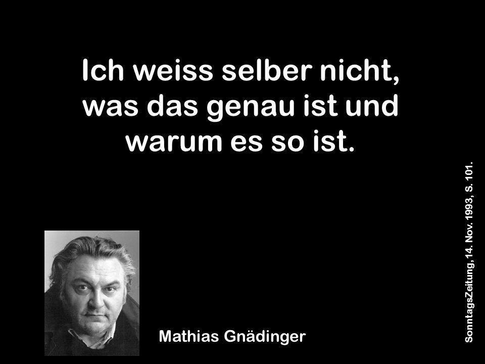 SonntagsZeitung, 14. Nov. 1993, S. 101. Mathias Gnädinger Ich weiss selber nicht, was das genau ist und warum es so ist.