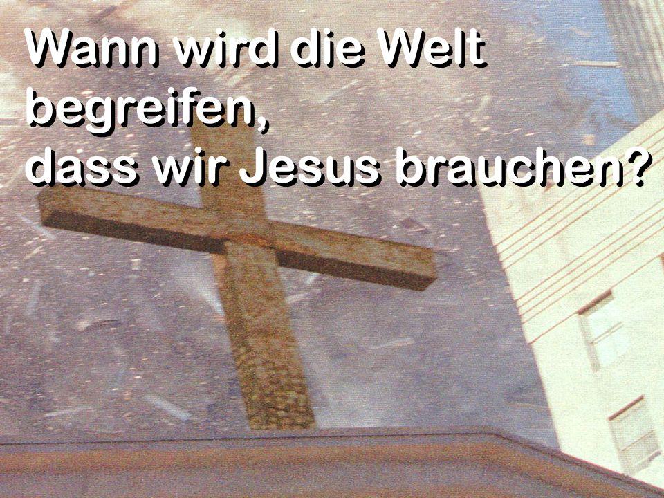 Wann wird die Welt begreifen, dass wir Jesus brauchen?