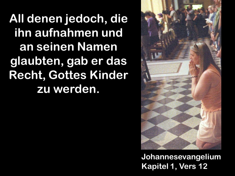All denen jedoch, die ihn aufnahmen und an seinen Namen glaubten, gab er das Recht, Gottes Kinder zu werden. Johannesevangelium Kapitel 1, Vers 12