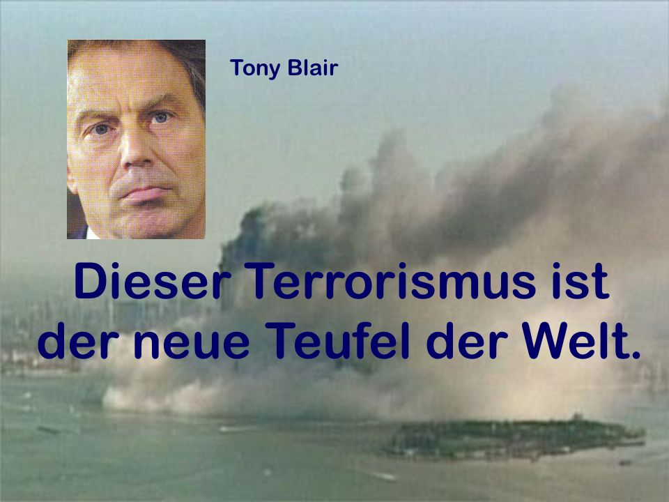 Tony Blair Dieser Terrorismus ist der neue Teufel der Welt.