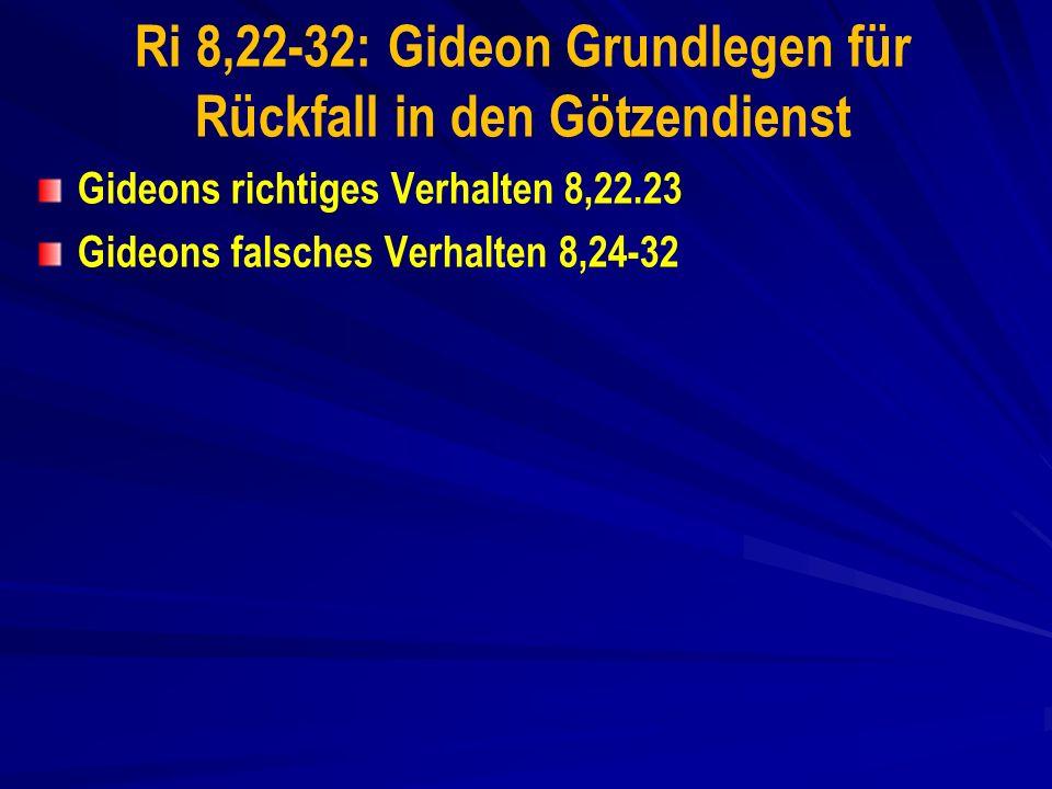 Ri 8,22-32: Gideon Grundlegen für Rückfall in den Götzendienst Gideons richtiges Verhalten 8,22.23 Gideons falsches Verhalten 8,24-32