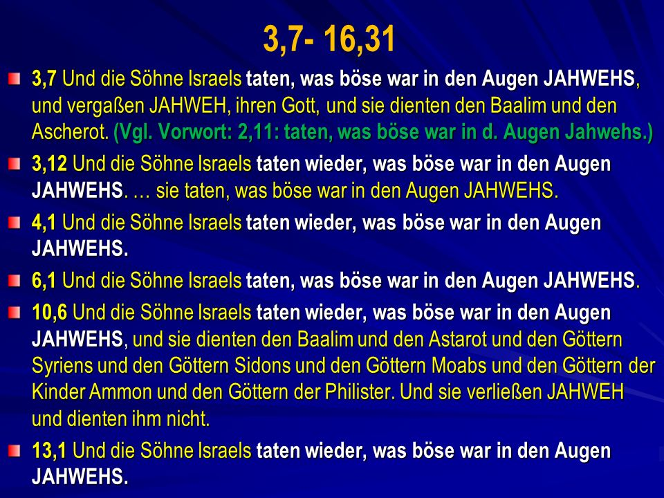 3,7- 16,31 3,7 Und die Söhne Israels taten, was böse war in den Augen JAHWEHS, und vergaßen JAHWEH, ihren Gott, und sie dienten den Baalim und den Ascherot.