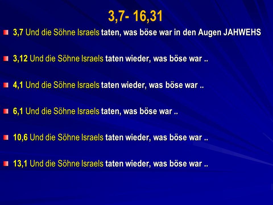 3,7- 16,31 3,7 Und die Söhne Israels taten, was böse war in den Augen JAHWEHS 3,12 Und die Söhne Israels taten wieder, was böse war..