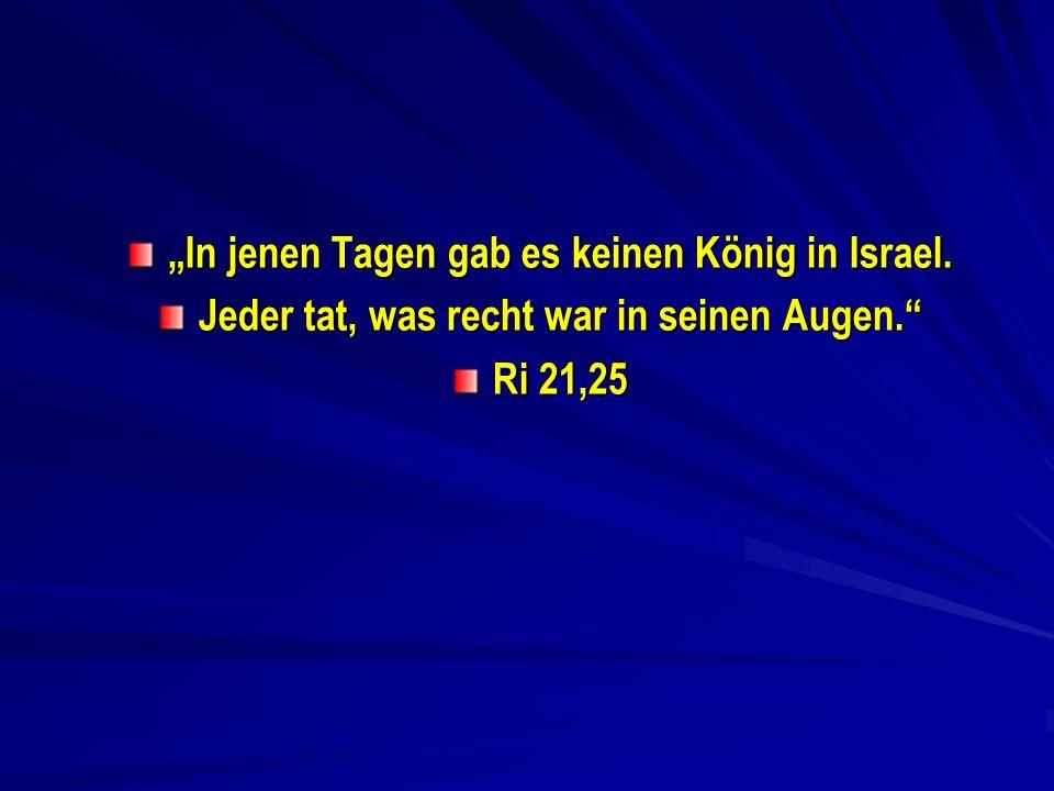 In jenen Tagen gab es keinen König in Israel. Jeder tat, was recht war in seinen Augen. Ri 21,25