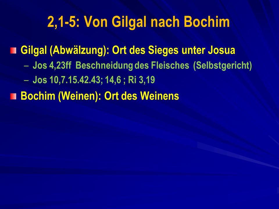 2,1-5: Von Gilgal nach Bochim Gilgal (Abwälzung): Ort des Sieges unter Josua – – Jos 4,23ff Beschneidung des Fleisches (Selbstgericht) – – Jos 10,7.15.42.43; 14,6 ; Ri 3,19 Bochim (Weinen): Ort des Weinens