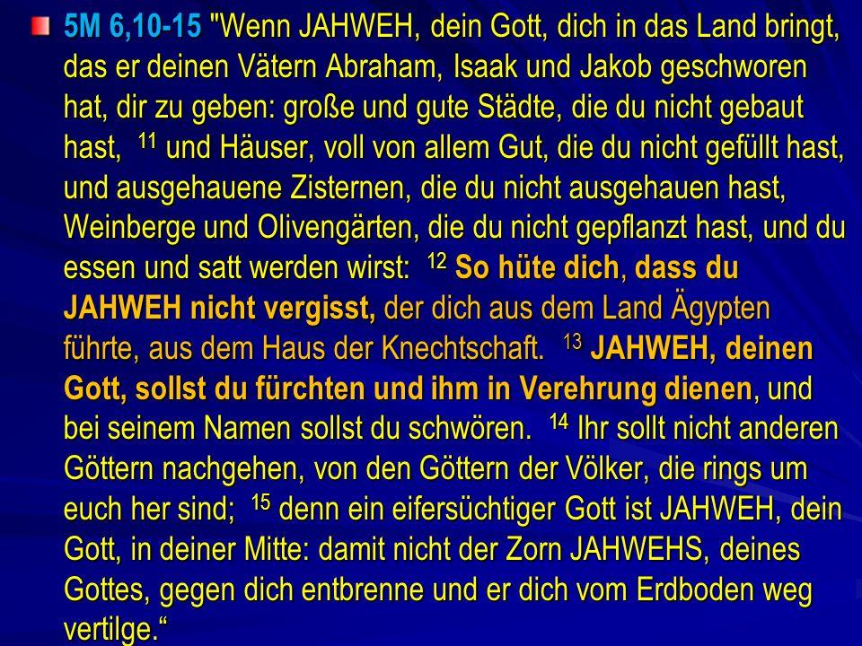 5M 6,10-15 Wenn JAHWEH, dein Gott, dich in das Land bringt, das er deinen Vätern Abraham, Isaak und Jakob geschworen hat, dir zu geben: große und gute Städte, die du nicht gebaut hast, 11 und Häuser, voll von allem Gut, die du nicht gefüllt hast, und ausgehauene Zisternen, die du nicht ausgehauen hast, Weinberge und Olivengärten, die du nicht gepflanzt hast, und du essen und satt werden wirst: 12 So hüte dich, dass du JAHWEH nicht vergisst, der dich aus dem Land Ägypten führte, aus dem Haus der Knechtschaft.