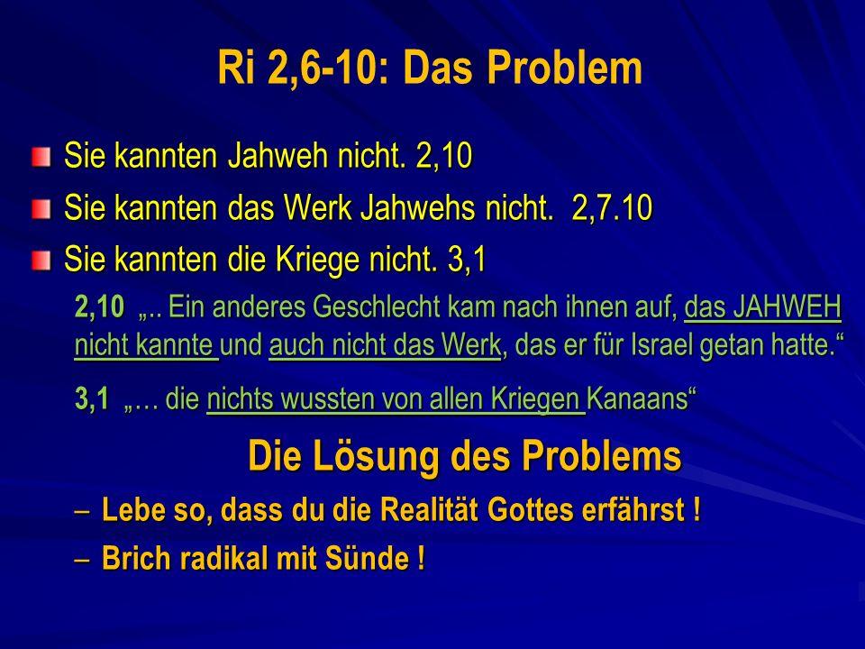Ri 2,6-10: Das Problem Sie kannten Jahweh nicht.2,10 Sie kannten das Werk Jahwehs nicht.