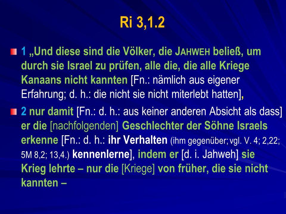 Ri 3,1.2 1 Und diese sind die Völker, die J AHWEH beließ, um durch sie Israel zu prüfen, alle die, die alle Kriege Kanaans nicht kannten [Fn.: nämlich aus eigener Erfahrung; d.
