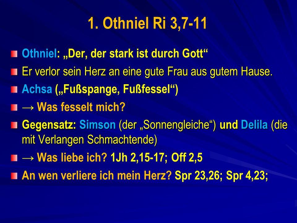 1. Othniel Ri 3,7-11 Othniel: Der, der stark ist durch Gott Er verlor sein Herz an eine gute Frau aus gutem Hause. Achsa (Fußspange, Fußfessel) Was fe