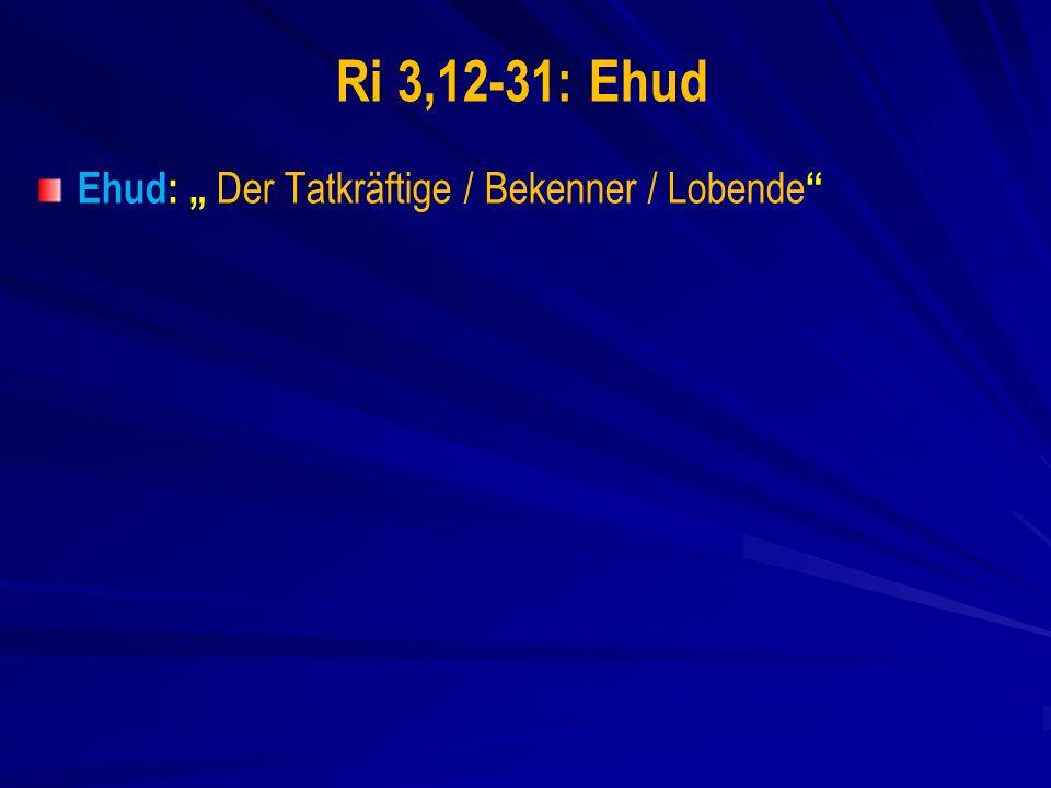 Ri 3,12-31: Ehud Ehud: Der Tatkräftige / Bekenner / Lobende