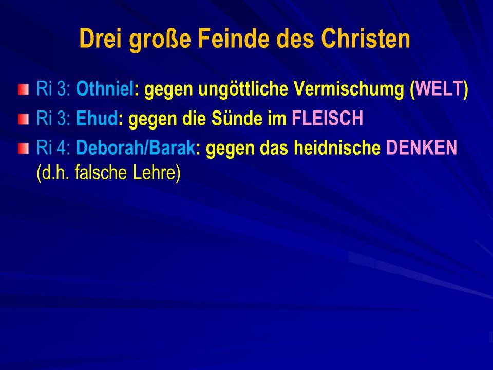Drei große Feinde des Christen Ri 3: Othniel: gegen ungöttliche Vermischumg (WELT) Ri 3: Ehud: gegen die Sünde im FLEISCH Ri 4: Deborah/Barak: gegen das heidnische DENKEN (d.h.