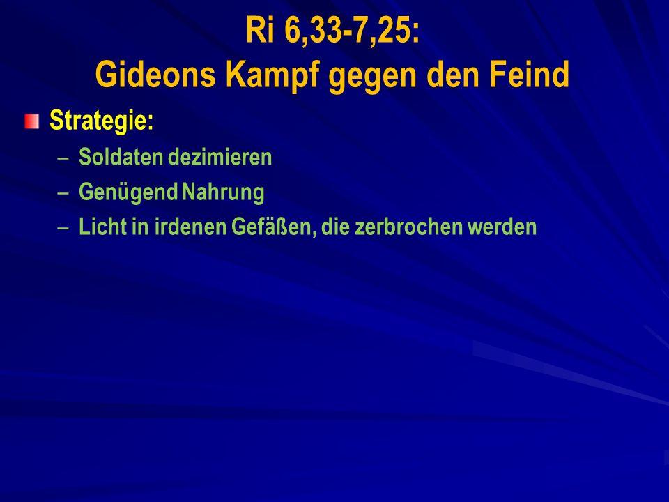 Ri 6,33-7,25: Gideons Kampf gegen den Feind Strategie: – – Soldaten dezimieren – – Genügend Nahrung – – Licht in irdenen Gefäßen, die zerbrochen werden