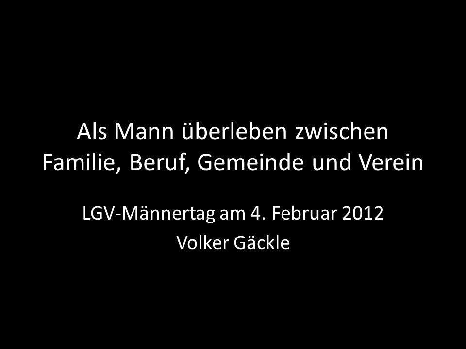 Als Mann überleben zwischen Familie, Beruf, Gemeinde und Verein LGV-Männertag am 4. Februar 2012 Volker Gäckle