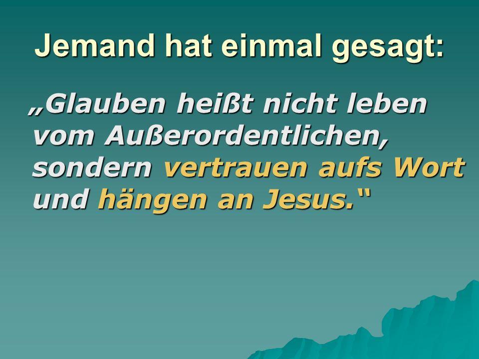 Jemand hat einmal gesagt: Glauben heißt nicht leben vom Außerordentlichen, sondern vertrauen aufs Wort und hängen an Jesus.