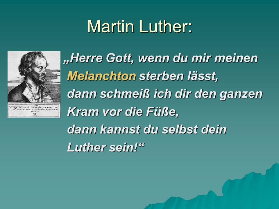 Martin Luther: Herre Gott, wenn du mir meinen Melanchton sterben lässt, dann schmeiß ich dir den ganzen Kram vor die Füße, dann kannst du selbst dein Luther sein!