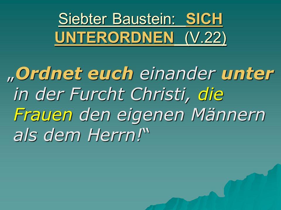 Siebter Baustein: SICH UNTERORDNEN (V.22) Ordnet euch einander unter in der Furcht Christi, die Frauen den eigenen Männern als dem Herrn!Ordnet euch einander unter in der Furcht Christi, die Frauen den eigenen Männern als dem Herrn!