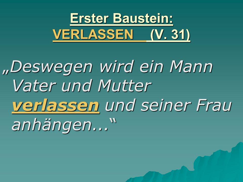 Erster Baustein: VERLASSEN (V. 31) Deswegen wird ein Mann Vater und Mutter verlassen und seiner Frau anhängen...Deswegen wird ein Mann Vater und Mutte