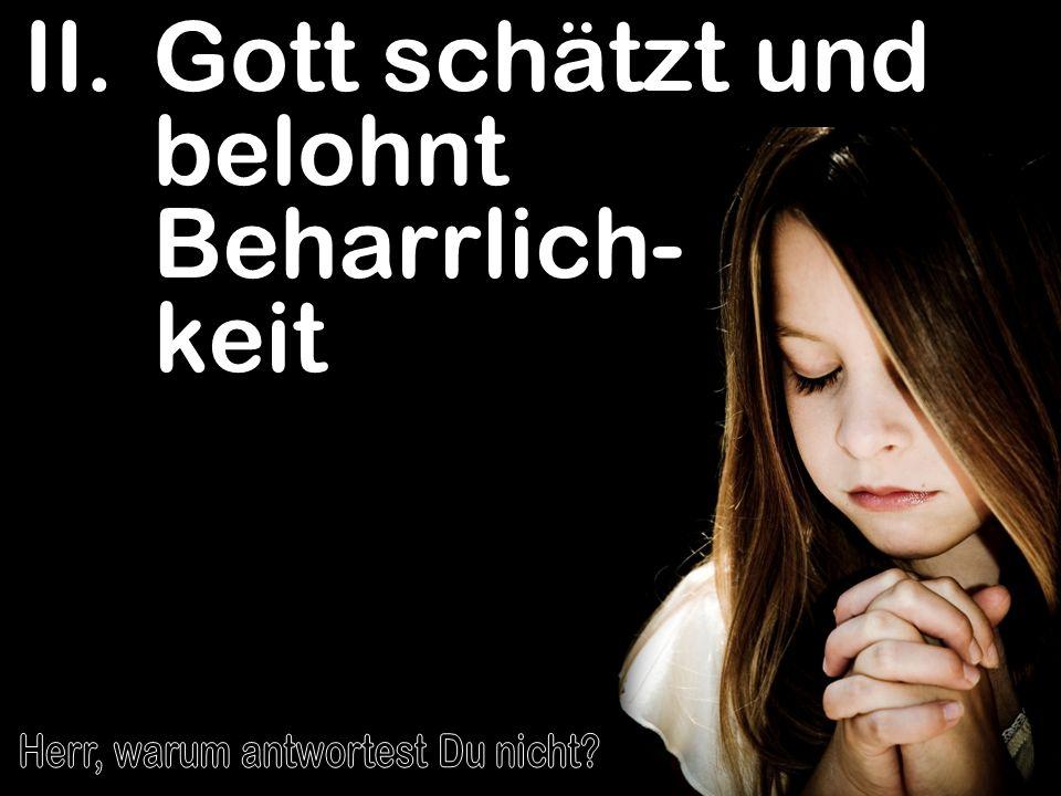 II.Gott schätzt und belohnt Beharrlich- keit