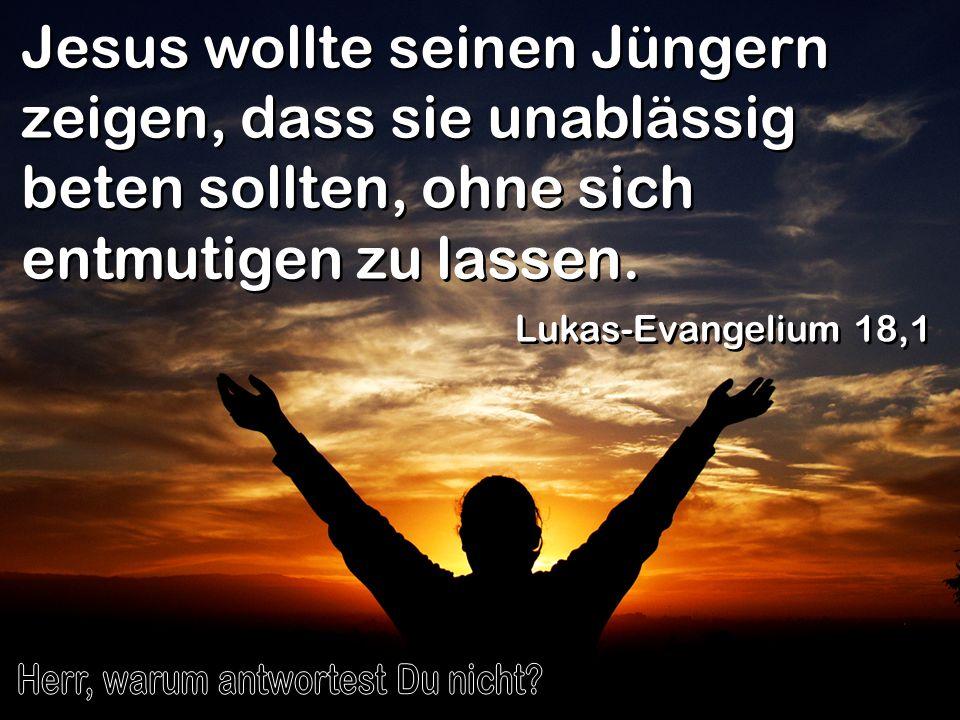Jesus wollte seinen Jüngern zeigen, dass sie unablässig beten sollten, ohne sich entmutigen zu lassen. Lukas-Evangelium 18,1