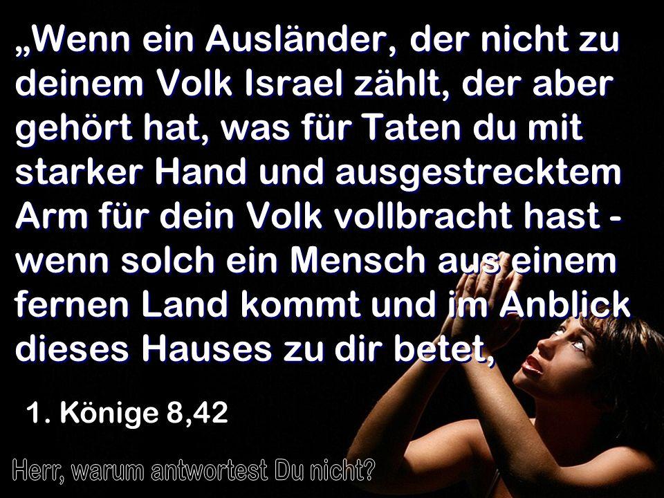 Wenn ein Ausländer, der nicht zu deinem Volk Israel zählt, der aber gehört hat, was für Taten du mit starker Hand und ausgestrecktem Arm für dein Volk