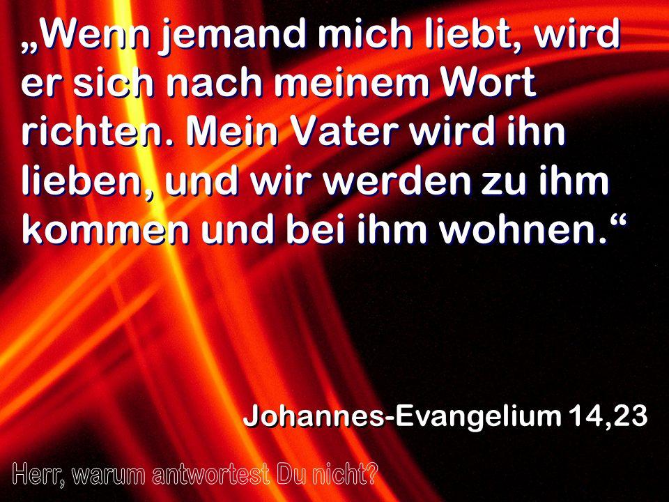 Wenn jemand mich liebt, wird er sich nach meinem Wort richten. Mein Vater wird ihn lieben, und wir werden zu ihm kommen und bei ihm wohnen. Johannes-E