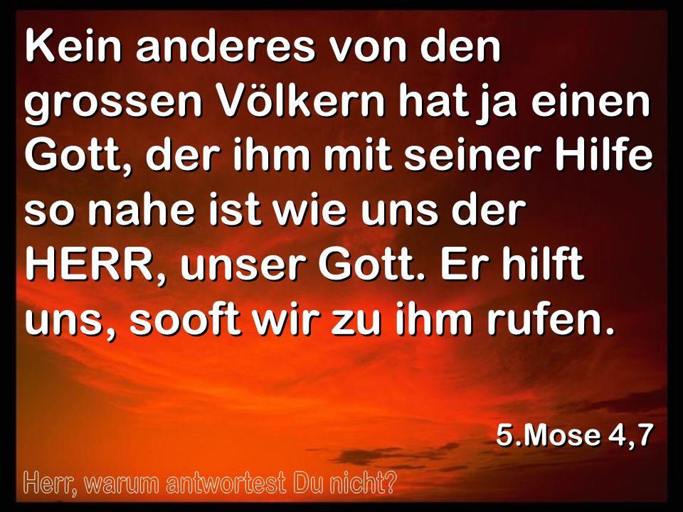 Kein anderes von den grossen Völkern hat ja einen Gott, der ihm mit seiner Hilfe so nahe ist wie uns der HERR, unser Gott. Er hilft uns, sooft wir zu