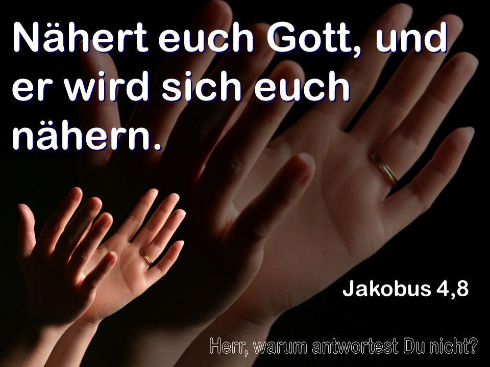Nähert euch Gott, und er wird sich euch nähern. Jakobus 4,8