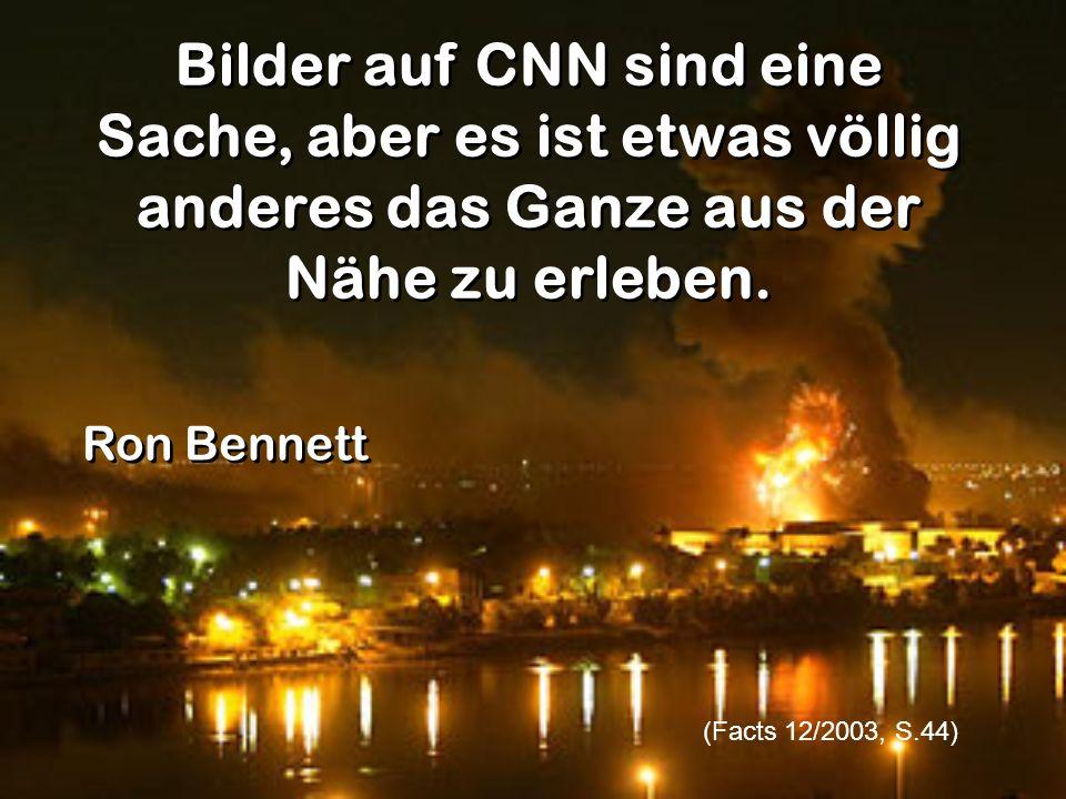 Bilder auf CNN sind eine Sache, aber es ist etwas völlig anderes das Ganze aus der Nähe zu erleben. (Facts 12/2003, S.44) Ron Bennett