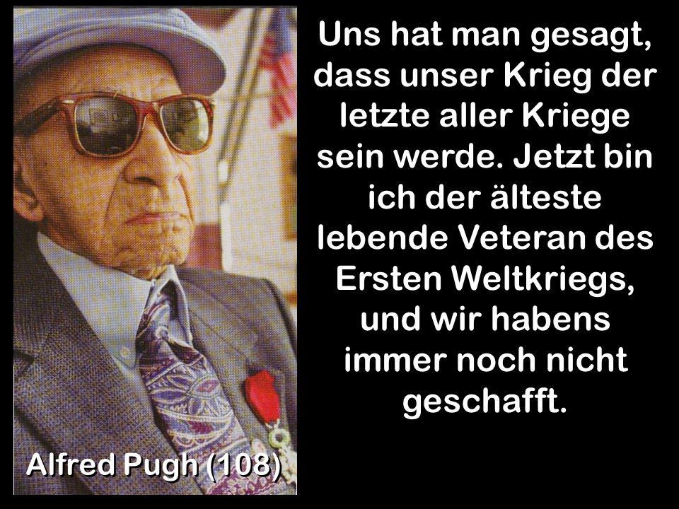Alfred Pugh (108) Uns hat man gesagt, dass unser Krieg der letzte aller Kriege sein werde. Jetzt bin ich der älteste lebende Veteran des Ersten Weltkr