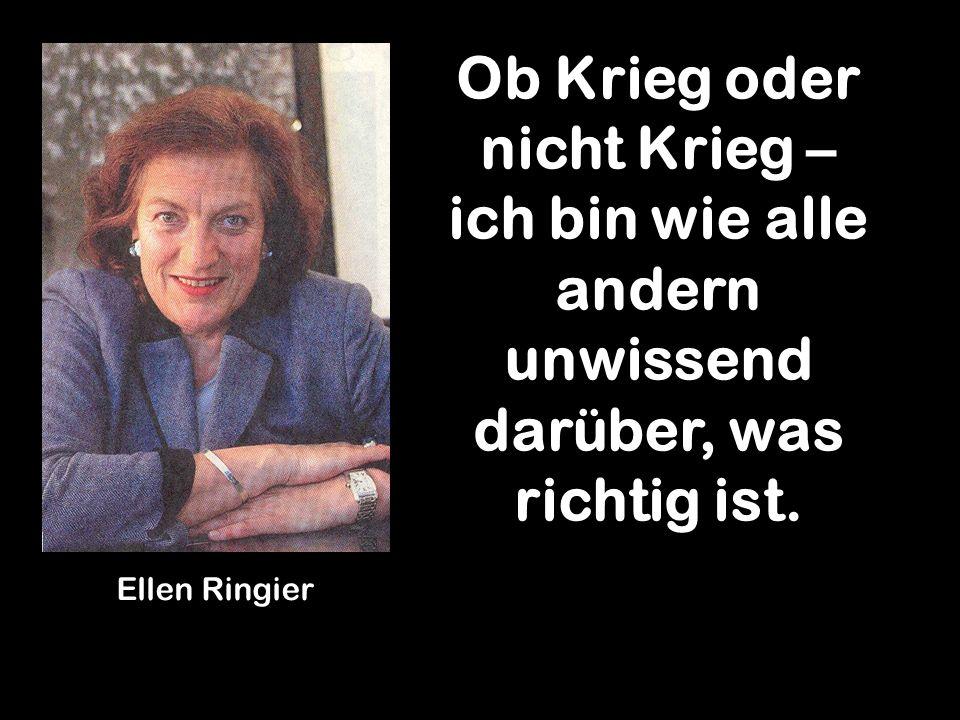 Ob Krieg oder nicht Krieg – ich bin wie alle andern unwissend darüber, was richtig ist. Ellen Ringier