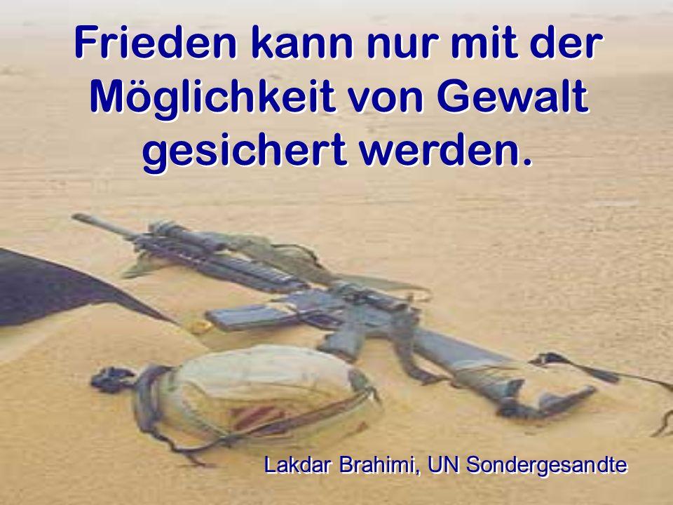 Frieden kann nur mit der Möglichkeit von Gewalt gesichert werden. Lakdar Brahimi, UN Sondergesandte