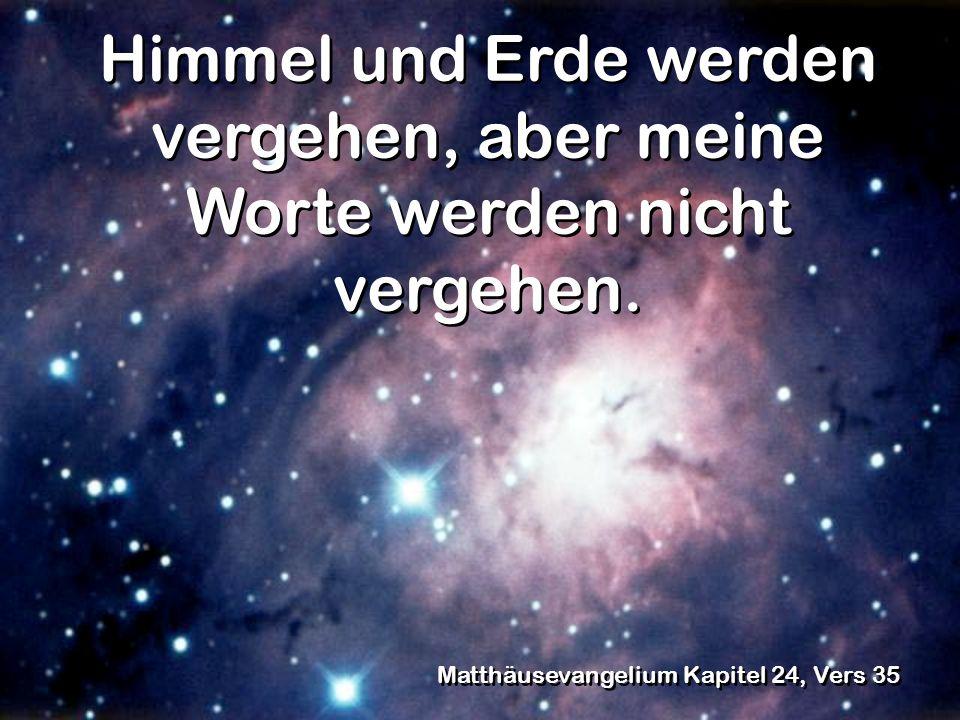Himmel und Erde werden vergehen, aber meine Worte werden nicht vergehen. Matthäusevangelium Kapitel 24, Vers 35